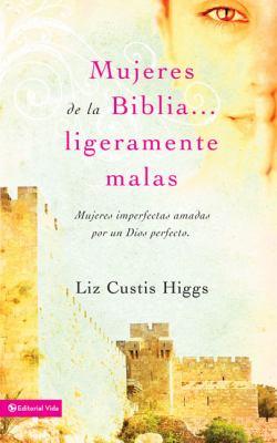 Mujeres de la Biblia... Ligeramente Malas: Mujeres Imperfectas Amadas Por un Dios Perfecto = Slightly Bad Girls of the Bibles 9780829755107