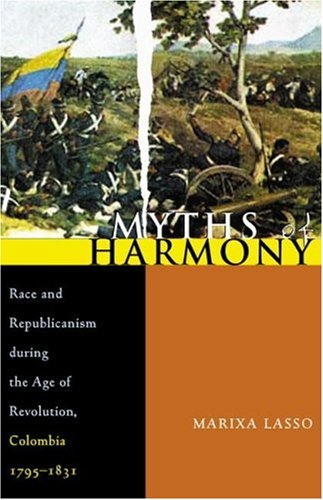 Myths of Harmony: Race and Republicanism During the Age of Revolution, Colombia, 1795-1831 9780822959656