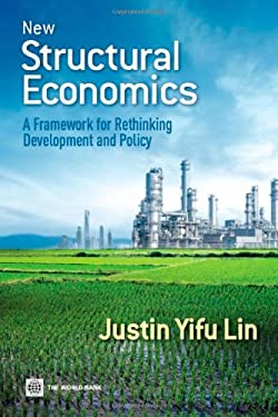 New Structural Economics: A Framework for Rethinking Development and Policy 9780821389553