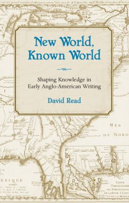New World, Known World: Shaping Knowledge in Early Anglo-American Writing 9780826216007