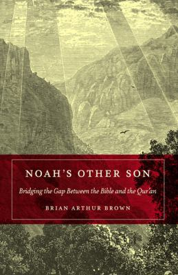 Noah's Other Son: Bridging the Gap Between the Bible and the Qur'an 9780826429964