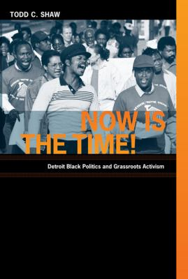Now Is the Time!: Detroit Black Politics and Grassroots Activism 9780822345084