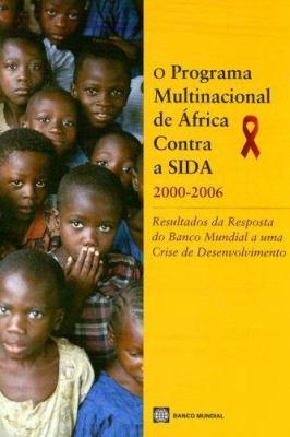 O Programa Multinacional de Africa Contra a Sida 2000-2006: Resultados Da Resposta Do Banco Mundial a Uma Crise de Desenvolvimento 9780821372296
