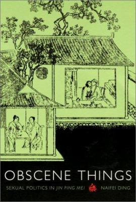 Obscene Things: Sexual Politics in Jin Ping Mei 9780822329169