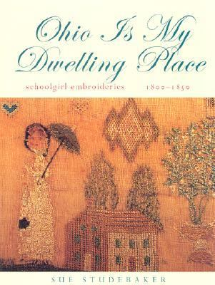 Ohio Is My Dwelling Place: Schoolgirl Embroideries, 1800-1850 9780821414521