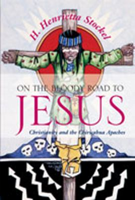 On the Bloody Road to Jesus: Christianity and the Chiricahua Apaches 9780826332080