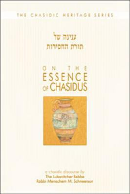 On the Essence of Chasidus: A Chasidic Discourse by Rabbi Menachem M Schneerson, the Lubavitcher Rebbe 9780826604668