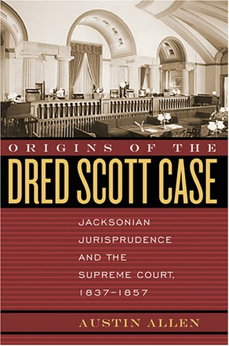Origins of the Dred Scott Case : Jacksonian Jurisprudence and the Supreme Court, 1837-1857
