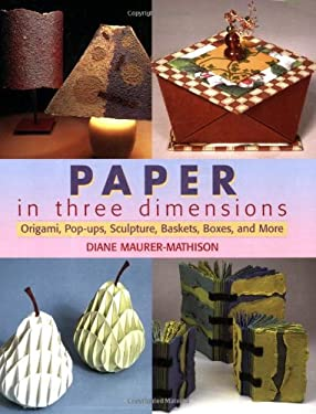 Paper in Three Dimensions: Origami, Pop-Ups, Sculpture, Baskets, Boxes, and More 9780823067787