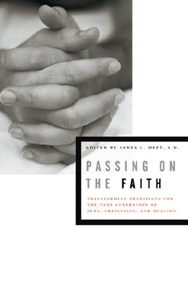 Passing on the Faith: Transforming Traditions for the Next Generations of Jews, Christians, and Muslims 9780823226474