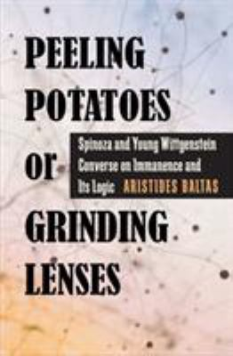 Peeling Potatoes or Grinding Lenses: Spinoza and Young Wittgenstein Converse on Immanence and Its Logic 9780822944164