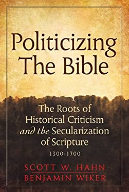 Politicizing the Bible: The Roots of Historical Criticism and the Secularization of Scripture 1300-1700 9780824599034