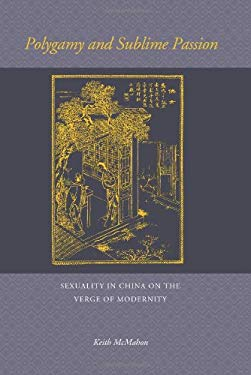 Polygamy and Sublime Passion: Sexuality in China on the Verge of Modernity 9780824833763