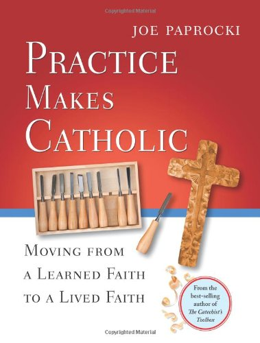 Practice Makes Catholic: Moving from a Learned Faith to a Lived Faith 9780829433227