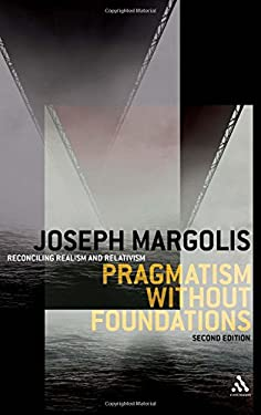 Pragmatism Without Foundations: Reconciling Realism and Relativism 9780826492722
