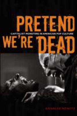 Pretend We're Dead: Capitalist Monsters in American Pop Culture 9780822337454