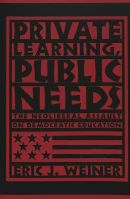 Private Learning, Public Needs: The Neoliberal Assault on Democratic Education 9780820462004