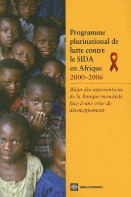 Programme Plurinational de Lutte Contre le SIDA En Afrique: Bilan Des Interventions de la Banque Mondiale Face A une Crise de Developpement 9780821371091