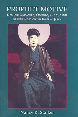 Prophet Motive: Deguchi Onisaburo, Oomoto, and the Rise of New Religions in Imperial Japan 9780824831721