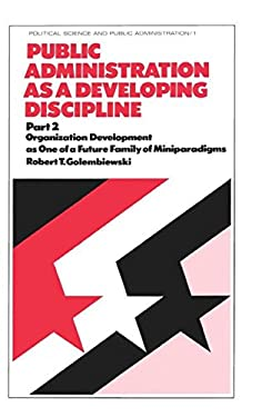 Public Administration as a Developing Discipline: Part 2: Organization Development as One of a Future Family of Miniparadigms 9780824765668