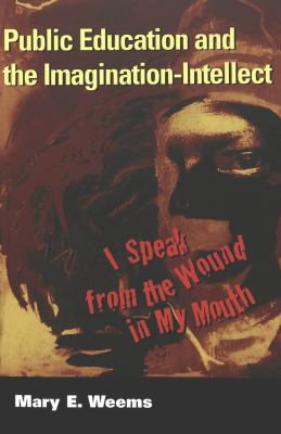 Public Education and the Imagination-Intellect: I Speak from the Wound in My Mouth 9780820458281