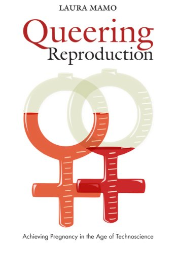 Queering Reproduction: Achieving Pregnancy in the Age of Technoscience 9780822340782