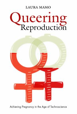 Queering Reproduction: Achieving Pregnancy in the Age of Technoscience 9780822340577