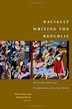 Racially Writing the Republic: Racists, Race Rebels, and Transformations of American Identity 9780822344476