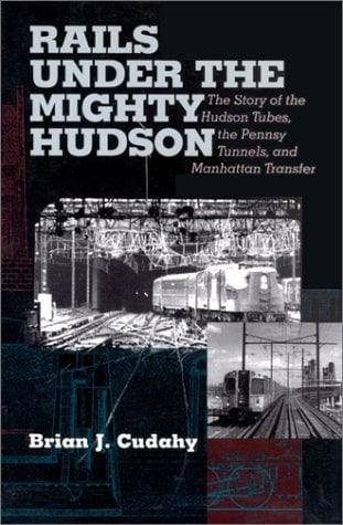 Rails Under the Mighty Hudson: The Story of the Hudson Tubes, the Pennsy Tunnels, and Manhatten Transfer - 2nd Edition