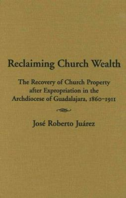 Reclaiming Church Wealth: The Recovery of Church Property After Expropriation in the Archdiocese of Guadalajara, 1860-1911