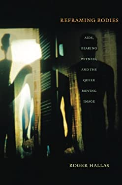 Reframing Bodies: AIDS, Bearing Witness, and the Queer Moving Image 9780822346012