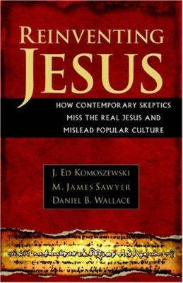 Reinventing Jesus: How Contemporary Skeptics Miss the Real Jesus and Mislead Popular Culture 9780825429828