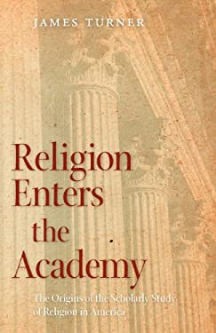 Religion Enters the Academy: The Origins of the Scholarly Study of Religion in America 9780820344188
