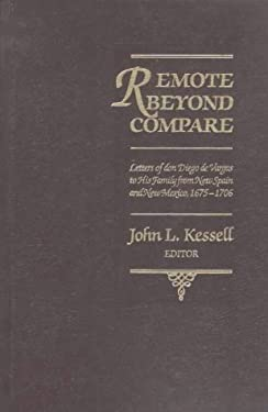 Remote Beyond Compare: Letters of Don Diego de Vargas to His Family from New Spain and Mexico, 1675-1706 9780826311122
