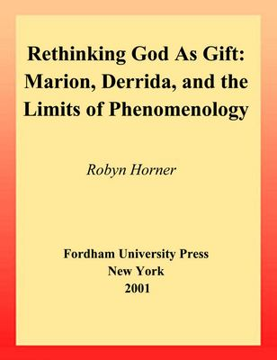 Rethinking God as Gift: Marion, Derrida, and the Limits of Phenomenology 9780823221226