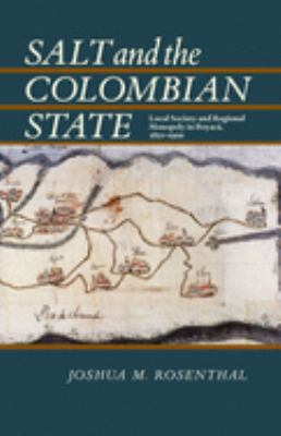 Salt and the Colombian State: Local Society and Regional Monopoly in Boyaca, 1821-1900 9780822961802