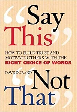 Say This, Not That: How to Build Trust and Motivate Others with the Right Choice of Words 9780824526252
