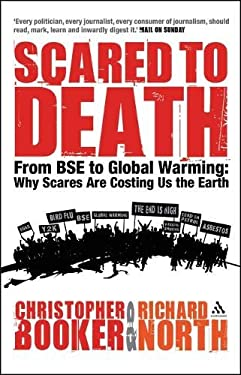 Scared to Death: From BSE to Global Warming - Why Scares Are Costing Us the Earth 9780826476203