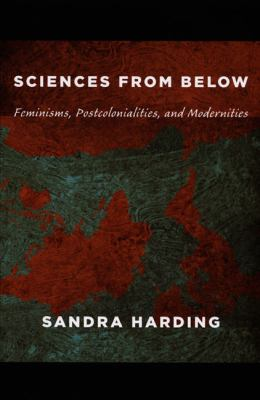 Sciences from Below: Feminisms, Postcolonialities, and Modernities 9780822342823
