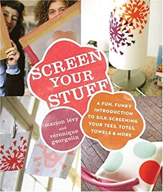 Screen Your Stuff: A Fun, Funky Introduction to Silk-Screening Your Tees, Totes, Towels & More 9780823024766