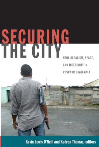 Securing the City: Neoliberalism, Space, and Insecurity in Postwar Guatemala 9780822349587