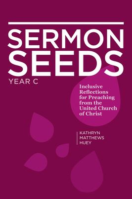 Sermon Seeds - Year C: Inclusive Reflections for Preaching from the United Church of Christ 9780829819403