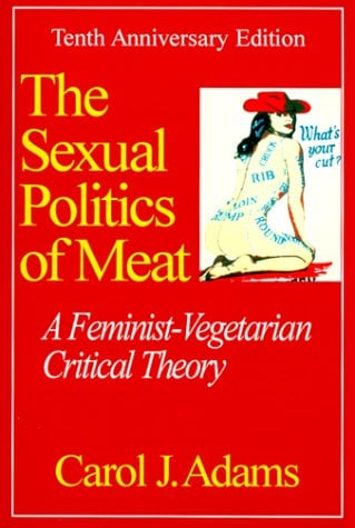 Sexual Politics of Meat: A Feminist-Vegetarian Critical Theory