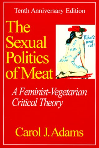 Sexual Politics of Meat: A Feminist-Vegetarian Critical Theory 9780826411846