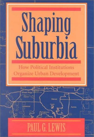 Shaping Suburbia: How Political Institutions Organize Urban Development 9780822955955