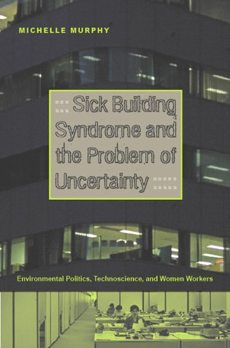 Sick Building Syndrome and the Problem of Uncertainty: Environmental Politics, Technoscience, and Women Workers 9780822336716