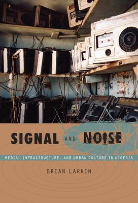 Signal and Noise: Media, Infrastructure, and Urban Culture in Nigeria 9780822341086