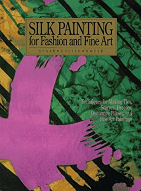 Silk Painting for Fashion and Fine Art: Techniques for Making Ties, Scarves, Dresses, Decorative Pillows and Fine Art P Aintings 9780823048311
