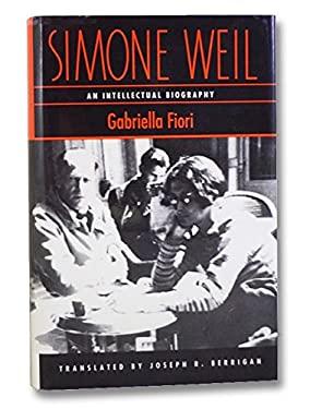 Simone Weil, an Intellectual Biography: An Intellectual Biography - Fiori, Gabriella / Berrigan, Joseph R.
