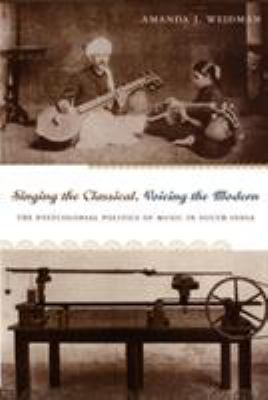 Singing the Classical, Voicing the Modern: The Postcolonial Politics of Music in South India